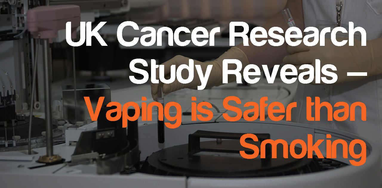 UK Cancer Research Study Reveals – Vaping is Safer than Smoking